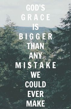 God's grace is bigger than any mistake we could ever make.