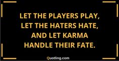 Let the players play, let the haters hate, and let karma | Karma Quote