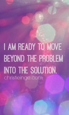 I am ready to move beyond the problem and into the solution.