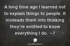 Learn that it is okay to not explain things to people. By explaining things to people, especially those who don't really have the right to know our who don't really care about you, you allow them to set your boundaries in connection with them. They now feel they are entitled to know everything about your life. Make sure that you set healthy boundaries with everyone in your life.