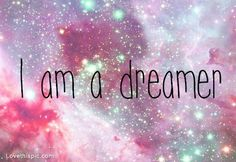 I am a dreamer.. always was, always will be and I like it!