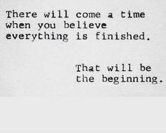 There will come a time when you believe everything is finished. That will be the beginning. ♡