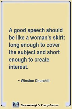 A good speech should be like a woman's skirt: long enough to cover the subject and short enough to create interest. Click The Pin For More Funny Quotes. Share the Cheer - Please R Me Quotes Funny, Funny Quotes About Life, Sarcastic Quotes, Quotable Quotes, Great Quotes, Quotes To Live By, Life Quotes, Inspirational Quotes, Lyric Quotes