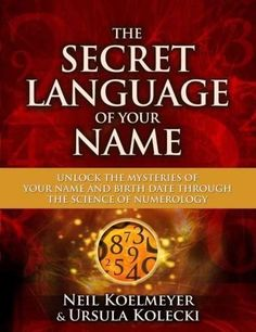 The Secret Language of Your Name: Unlock the Mysteries of Your Name and Birthdate Through the Science of Numerology