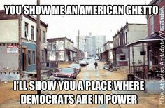 They take the great American cities and turn them into slums.