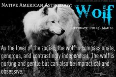 As the lover of the zodiac, the Wolf is compassionate, generous and contrastingly independent.  The Wolf is nurturing and gentle but can also be impractical and obsessive.