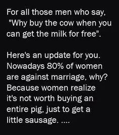 """For all those men who say, """"Why buy the cow when you can get the milk for free"""".  Here's an update for you... Nowadays 80% of women are against marriage, why? Because women realize it's not worth buying an entire pig, just to get a little sausage...."""