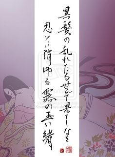 """Japanese poem by Mrs. Hojo (Takeda Katsuyori's wife, died at 19 years of age / 1563~1582) 黒髪の乱れたる世ぞ果てしなき 思いに消ゆる露の玉の緒 """"Even my beautiful black hair / is now all messed up / I am leaving this world / to become a dewdrop"""""""
