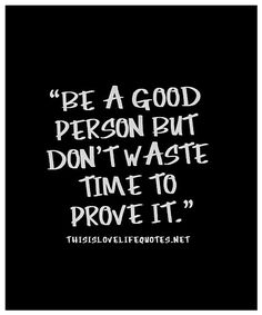 Be a good person but don't waste time to prove it ... #thedamien #dancingwithdamien #lifequotes #wordsofwisdom #life #good #waste #time #proveit