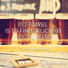 """To travel is to find delicious local beers."" - Christian DeBenedetti   #travel #quote #beer   www.guideadvisor.com"