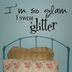 I'm so glam I sweat glitter- Vinyl Wall Lettering...  so appropriate for many people I know...