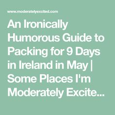 An Ironically Humorous Guide to Packing for 9 Days in Ireland in May   Some Places I'm Moderately Excited About
