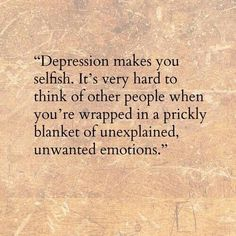Depression makes you selfish. - 10 Little Known Facts About Depression - Most depressions don't occur during the Holidays, they happen in Summer.