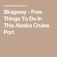 Skagway - Free Things To Do In This Alaska Cruise Port