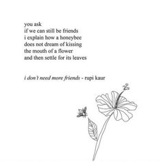 I don't need more Friends - Poem quote by Rupi Kaur milk and honey quotes Poem Quotes, Words Quotes, Best Quotes, Life Quotes, Sayings, Qoutes, Polyamory Quotes, Status Quotes, Crush Quotes