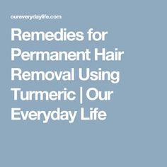 Remedies for Permanent Hair Removal Using Turmeric | Our Everyday Life