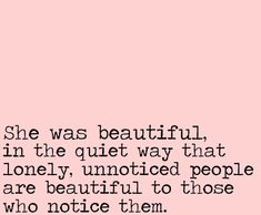 She was beautiful, in the quiet way that lonely, unnoticed people are beautiful to those who notice them.