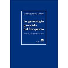 La genealogía genocida del franquismo : Violencia, Memoria e Impunidad / Antonio Miguez Macho Publicación Madrid : Abada, 2014