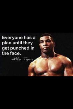 """""""Everyone has a plan until they get punched in the face."""" ~ Mike Tyson"""