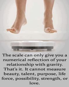 The scale can only give you a numerical reflection of your relationship with gravity. That's it. It cannot measure beauty, talent, purpose, life force, possibility, strength or love.