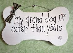 Funny dog sign  Grand dog is cuter than yours.