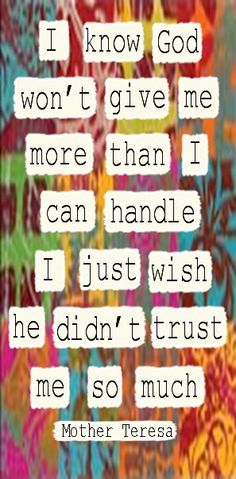 I know God won't give me more than I can handle.....