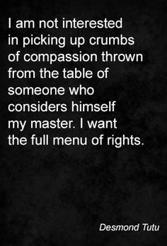 I am not interested in picking up crumbs of compassion thrown from the table of someone who considers himself my master. I want the full menu of rights. Desmond Tutu