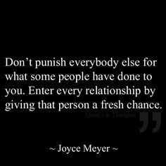 Don't punish everybody else for what some people have done to you. Enter every relationship by giving that person a fresh chance.