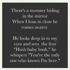 """There's a monster hiding in the mirror. When I lean in close he comes nearer. He looks deep into my eyes and see the fear. """"Hush baby hush"""" he whispers. """"You're the only one who knows I'm here."""""""