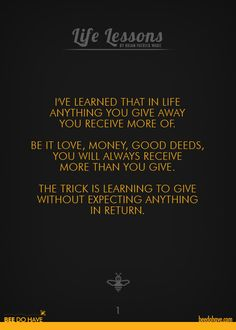 I've learned that in life anything you give away you receive more of. Be it love, money, good deeds, you will always receive more than you give. The trick is learning to give without expecting anything in return.