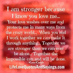 I am stronger because I know you love me… Your love washes over me and protects me in many ways from the crazy world… When you and I work together we can make it through anything… Together we are stronger than we can ever be alone… Together the impossible can and will be done. …