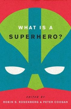 What is a Superhero? edited by Robin S. Rosenberg and Peter Coogan
