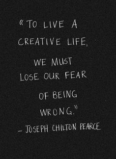 """To live a creative life, we must lose our fear of being wrong."" (Joseph Chilton Pearce) ""To live a creative life, we must lose our fear of being wrong. The Words, Cool Words, Great Quotes, Quotes To Live By, One Word Quotes Simple, Back To Work Quotes, Awesome Quotes, Quotable Quotes, Motivational Quotes"