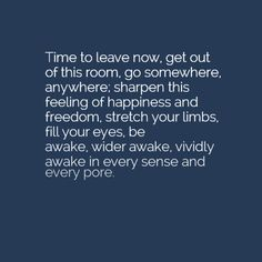 """""""Time to leave now, get out of this room, go somewhere, anywhere; sharpen this feeling of happiness and freedom, stretch your limbs, fill your eyes, be awake, wider awake, vividly awake in every sense and every pore."""" — Stefan Zweig"""