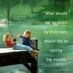 What should not be heard by little ears, should not be said by big mouths❤ ~ This song says it all... 'Skip A Rope' by Henson Cargill, with lyrics. Skip a rope, Just listen to your children While they play It's really not very funny What the children say~   http://www.youtube.com/watch?v=xRxEzuoUWHI