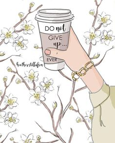 Do not give up. ~ Rose Hill Designs by Heather A Stillufsen - Do not give up… ever! ~ Rose Hill Designs by Heather A Stillufsen - Rose Hill Designs, Girly Quotes, Coffee Art, Iced Coffee, Don't Give Up, Illustrations, Attitude Quotes, Woman Quotes, Positive Quotes