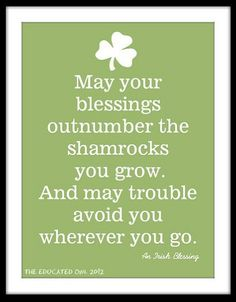 Irish Blessing: May your blessings outnumber the shamrocks you grow...