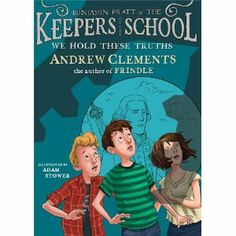 Benjamin Pratt & the Keepers School: We Hold These Truths. Written by Andrew Clements, Illustrated by Adam Stower. 2013