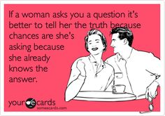If a woman asks you a question it's better to tell her the truth because chances are she's asking because she already knows the answer.