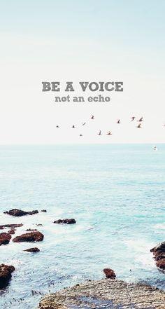 be a voice not an echo.