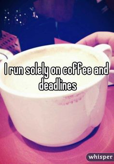 """I run solely on coffee and deadlines"""