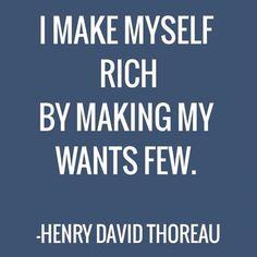 """I make myself rich by making my wants few."" Henry David Thoreau"