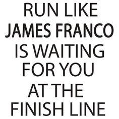 Run Like James Franco is Waiting for You at The Finish Line
