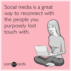 Social media is a great way to reconnect with the people you purposely lost touch with.