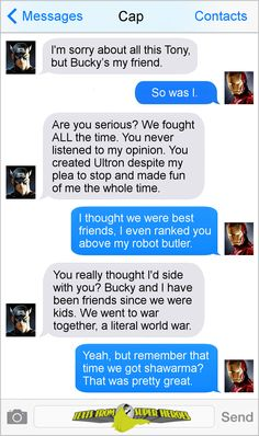 Texts From Superheroes. [Perfect. Basically exactly what I was thinking at that line of Tony's in the trailer. It's too bad that the previous Avengers movies didn't spend time developing Steve and Tony's friendship. If they had, that line of Tony's would've carried more weight for me.] <-