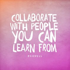 Collaborate with people you can LEARN FROM.
