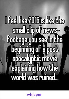 I feel like 2016 is like the small clip of news footage you see in the beginning of a post apocalyptic movie explaining how the world was ruined...