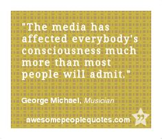 The media has affected everybody's consciousness much more than most people will admit. – George Michael, Musician #intelligent #clever #quote #quotes