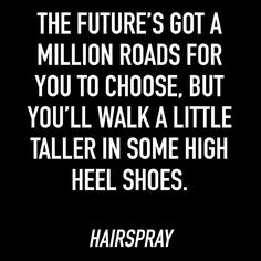 The future's got a million roads for you to choose, but you'll walk a little taller in some high heel shoes - Hairspray