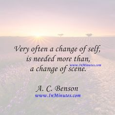 Very often a change of self is needed more than a change of scene.  A. C. Benson